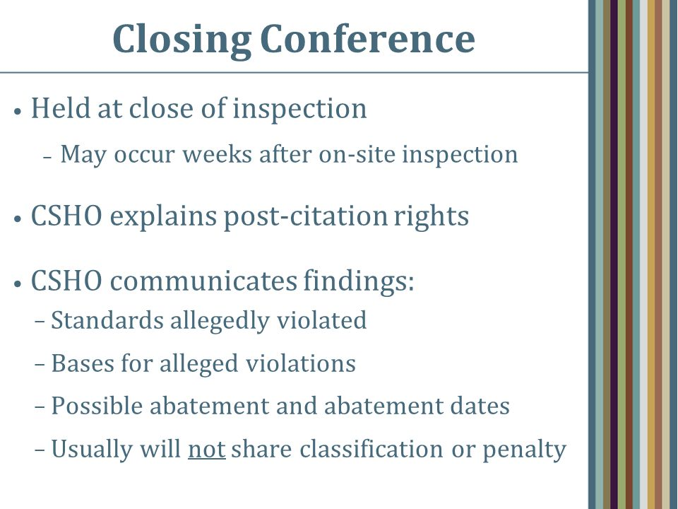Closing Conference Held at close of inspection – May occur weeks after on-site inspection CSHO explains post-citation rights CSHO communicates findings: − Standards allegedly violated − Bases for alleged violations − Possible abatement and abatement dates − Usually will not share classification or penalty
