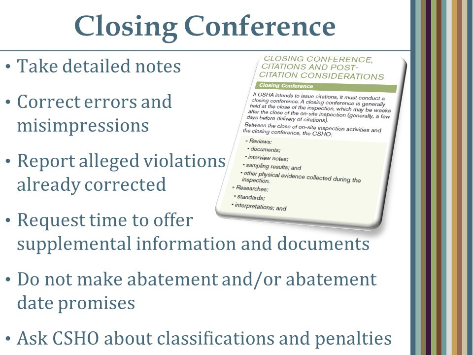 Closing Conference Take detailed notes Correct errors and misimpressions Report alleged violations already corrected Request time to offer supplemental information and documents Do not make abatement and/or abatement date promises Ask CSHO about classifications and penalties