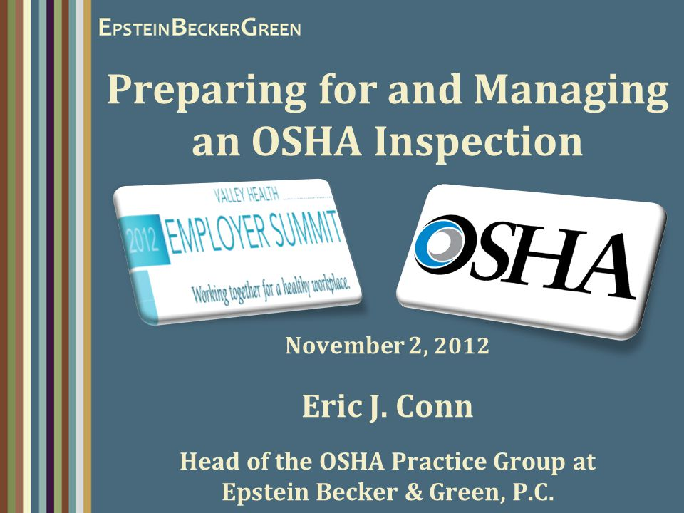 Preparing for and Managing an OSHA Inspection November 2, 2012 Eric J. Conn Head of the OSHA Practice Group at Epstein Becker & Green, P.C.