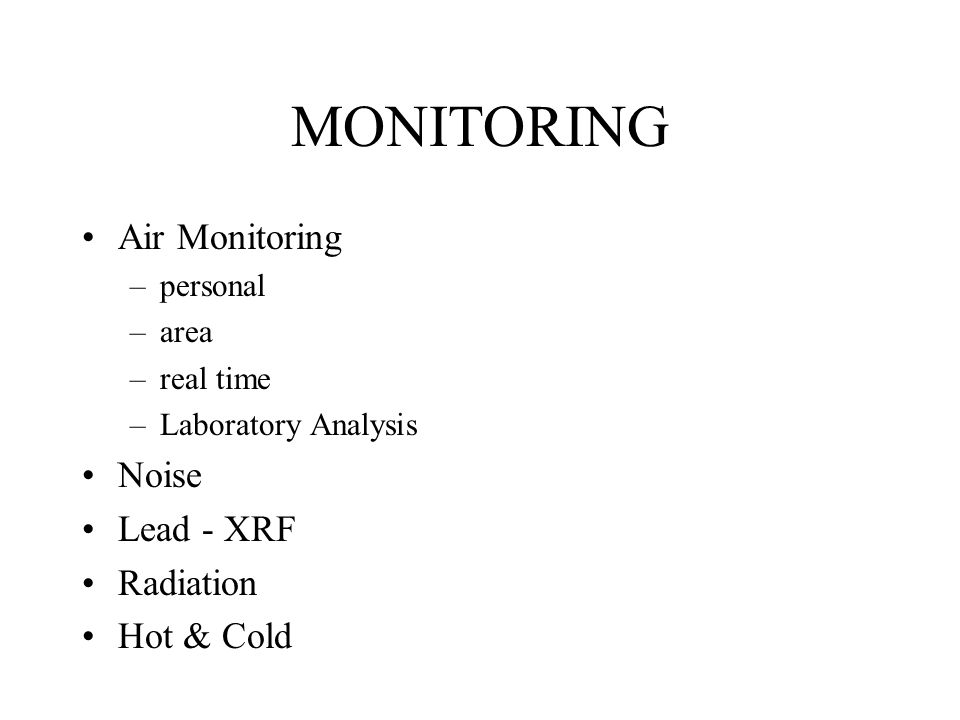 MONITORING Air Monitoring –personal –area –real time –Laboratory Analysis Noise Lead - XRF Radiation Hot & Cold