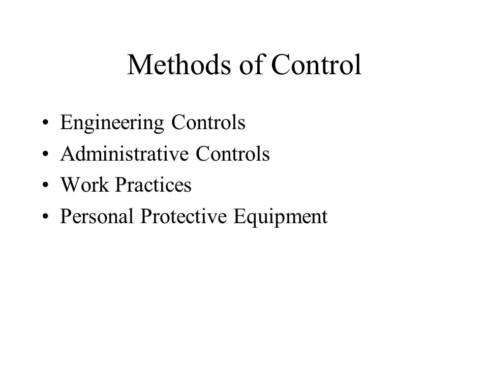 Methods of Control Engineering Controls Administrative Controls Work Practices Personal Protective Equipment