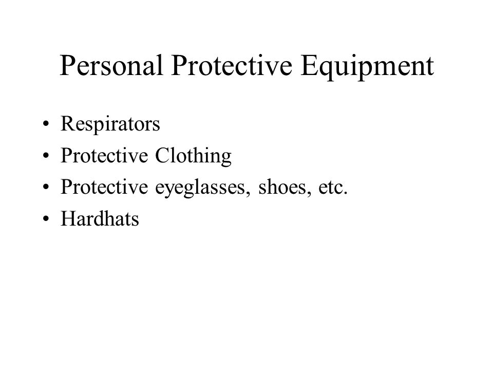 Personal Protective Equipment Respirators Protective Clothing Protective eyeglasses, shoes, etc.