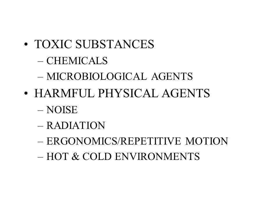 TOXIC SUBSTANCES –CHEMICALS –MICROBIOLOGICAL AGENTS HARMFUL PHYSICAL AGENTS –NOISE –RADIATION –ERGONOMICS/REPETITIVE MOTION –HOT & COLD ENVIRONMENTS