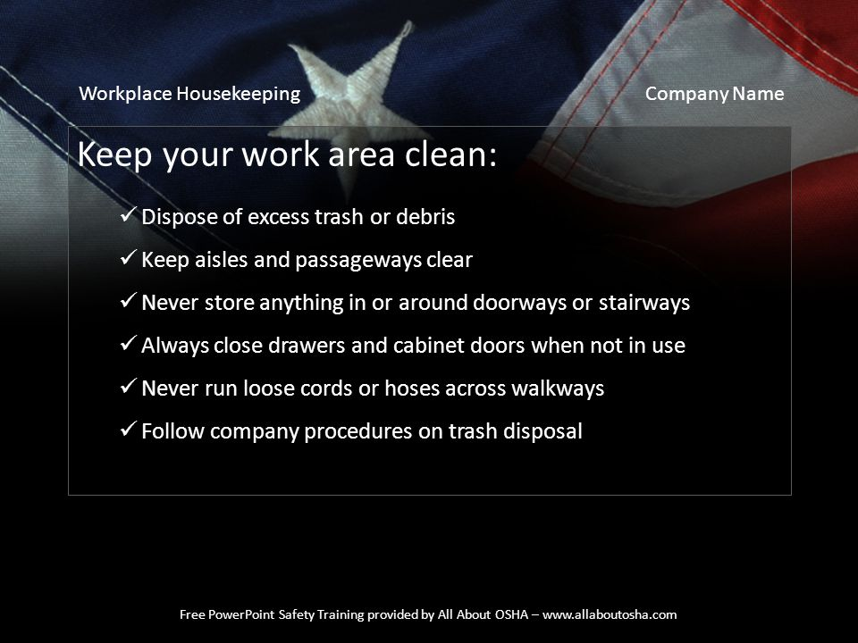 Free PowerPoint Safety Training provided by All About OSHA – www.allaboutosha.com Keep your work area clean: Dispose of excess trash or debris Keep ai