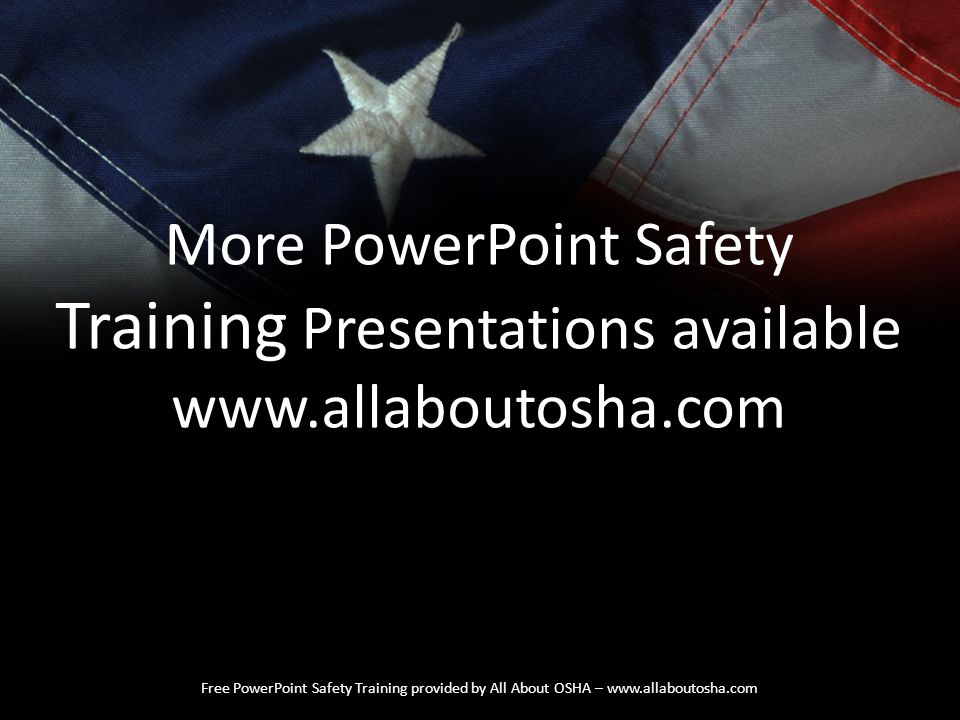 Free PowerPoint Safety Training provided by All About OSHA – www.allaboutosha.com More PowerPoint Safety Training Presentations available www.allabout