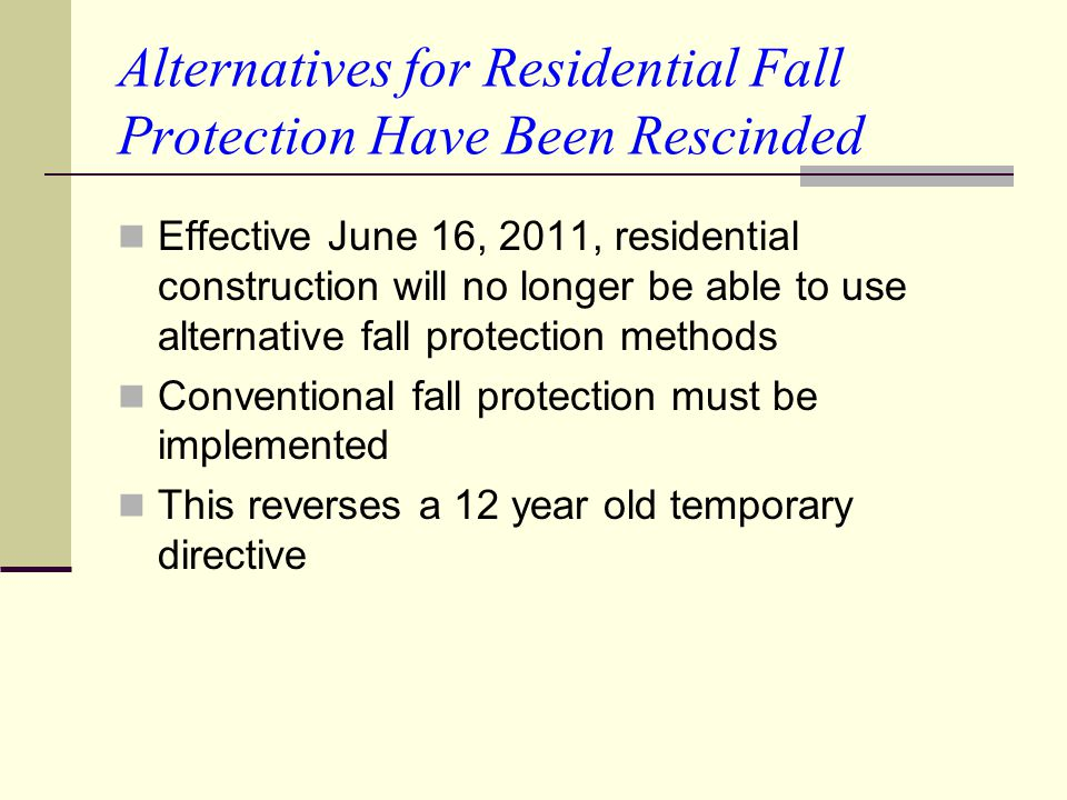 Alternatives for Residential Fall Protection Have Been Rescinded Effective June 16, 2011, residential construction will no longer be able to use alter