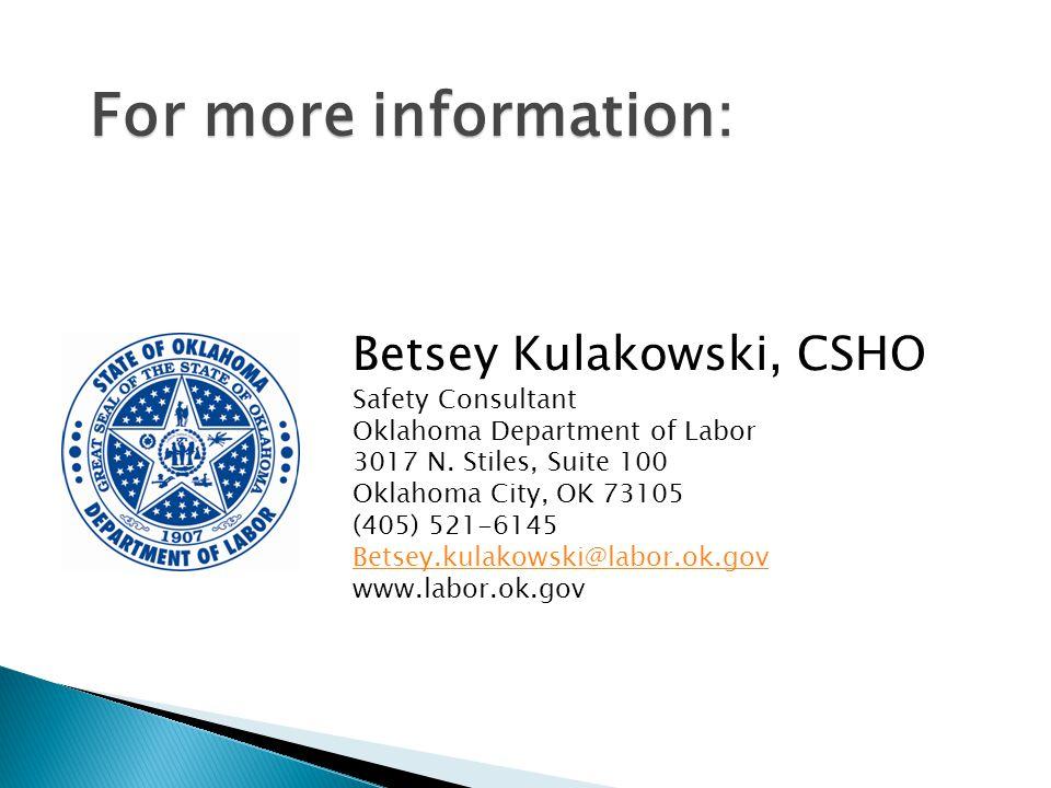 For more information: Betsey Kulakowski, CSHO Safety Consultant Oklahoma Department of Labor 3017 N. Stiles, Suite 100 Oklahoma City, OK 73105 (405) 5
