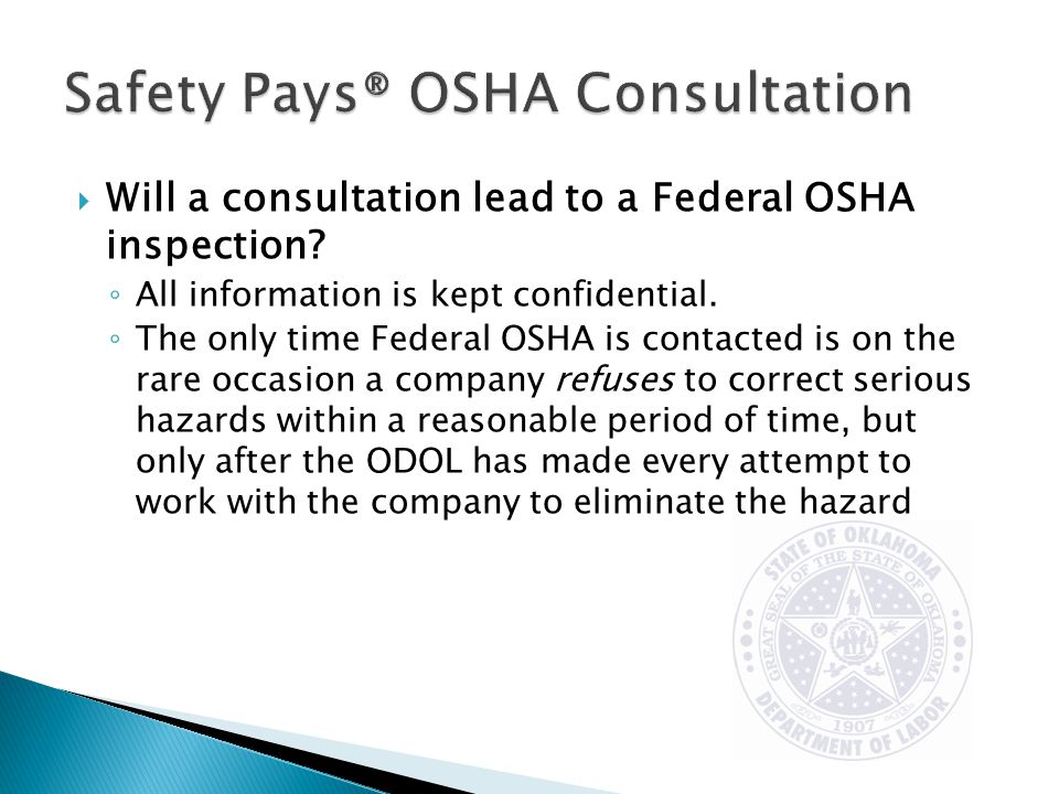  Will a consultation lead to a Federal OSHA inspection? ◦ All information is kept confidential. ◦ The only time Federal OSHA is contacted is on the r