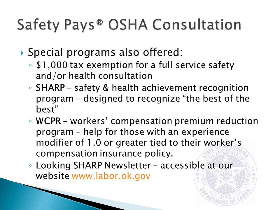  Special programs also offered: ◦ $1,000 tax exemption for a full service safety and/or health consultation ◦ SHARP – safety & health achievement recognition program – designed to recognize the best of the best ◦ WCPR – workers' compensation premium reduction program – help for those with an experience modifier of 1.0 or greater tied to their worker's compensation insurance policy.