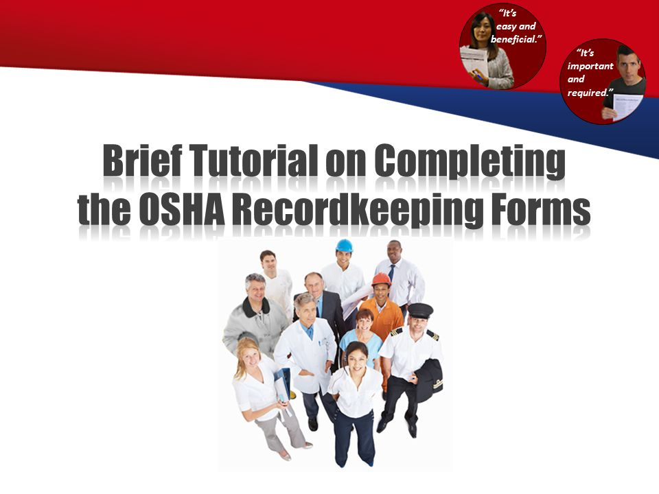Brief Tutorial on Completing the OSHA Recordkeeping Forms Requirement to complete the forms and evaluate specific exceptions The forms in OSHA's recordkeeping package Recordability criteria for injuries and illnesses Recording injuries/illnesses on the forms 1 2 A review of the recordkeeping requirements and forms at a high level:
