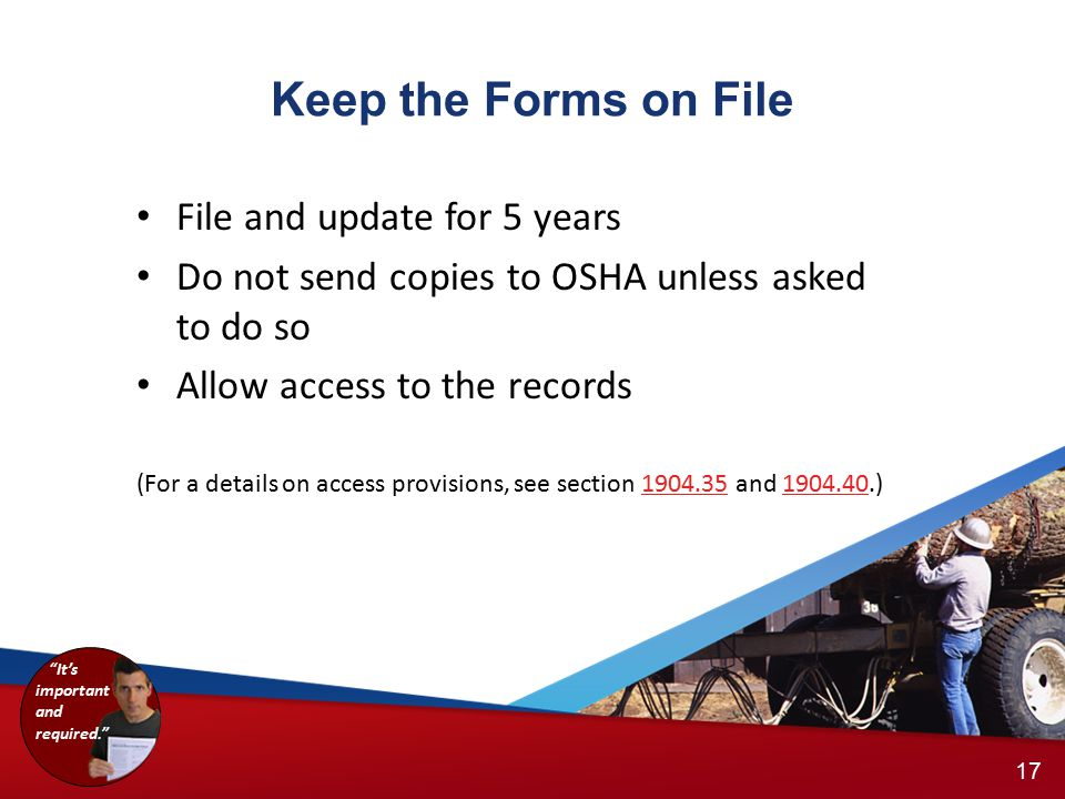 Keep the Forms on File 16 17 It's important and required. File and update for 5 years Do not send copies to OSHA unless asked to do so Allow access to the records (For a details on access provisions, see section 1904.35 and 1904.40.)1904.351904.40