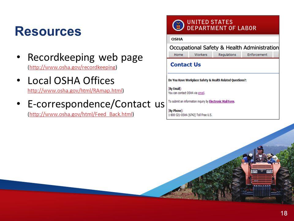17 18 Recordkeeping web page (http://www.osha.gov/recordkeeping)http://www.osha.gov/recordkeeping Local OSHA Offices http://www.osha.gov/html/RAmap.html) http://www.osha.gov/html/RAmap.html E-correspondence/Contact us (http://www.osha.gov/html/Feed_Back.html)http://www.osha.gov/html/Feed_Back.html Resources