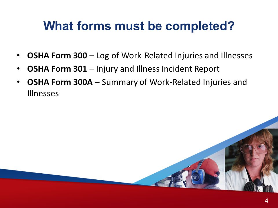 What forms must be completed? OSHA Form 300 – Log of Work-Related Injuries and Illnesses OSHA Form 301 – Injury and Illness Incident Report OSHA Form