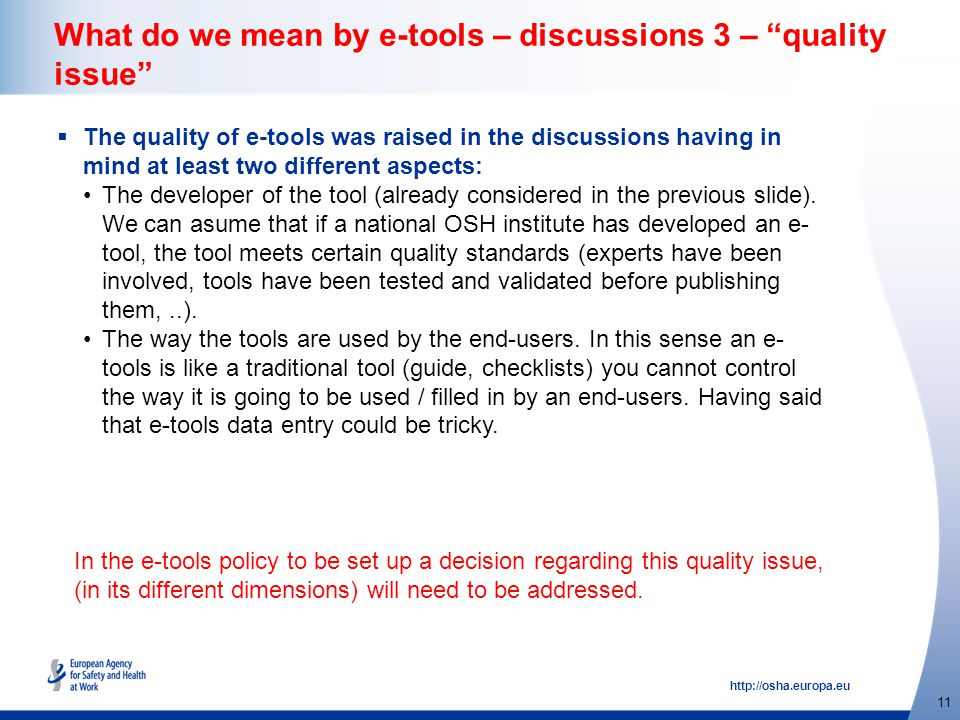http://osha.europa.eu 11 What do we mean by e-tools – discussions 3 – quality issue  The quality of e-tools was raised in the discussions having in mind at least two different aspects: The developer of the tool (already considered in the previous slide).