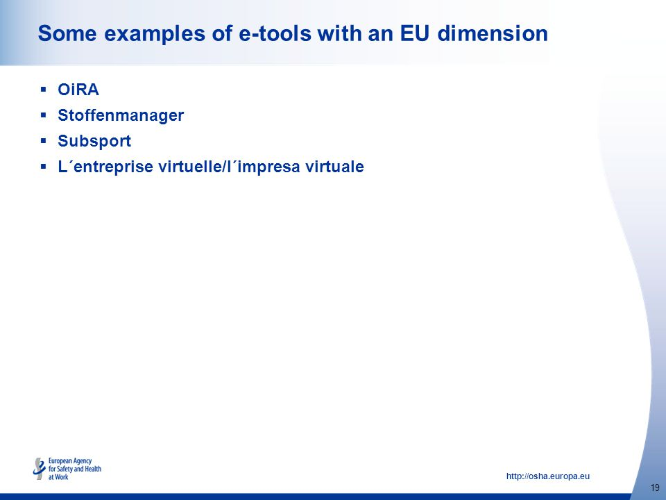 http://osha.europa.eu 19 Some examples of e-tools with an EU dimension  OiRA  Stoffenmanager  Subsport  L´entreprise virtuelle/l´impresa virtuale