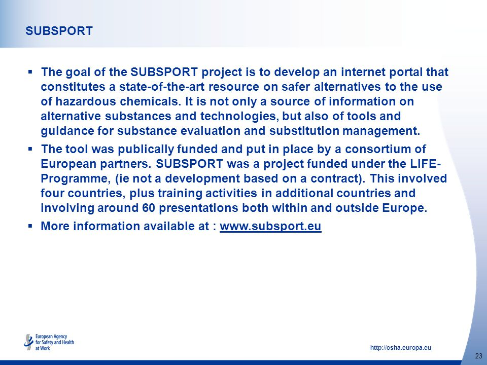 http://osha.europa.eu 23 SUBSPORT  The goal of the SUBSPORT project is to develop an internet portal that constitutes a state-of-the-art resource on safer alternatives to the use of hazardous chemicals.
