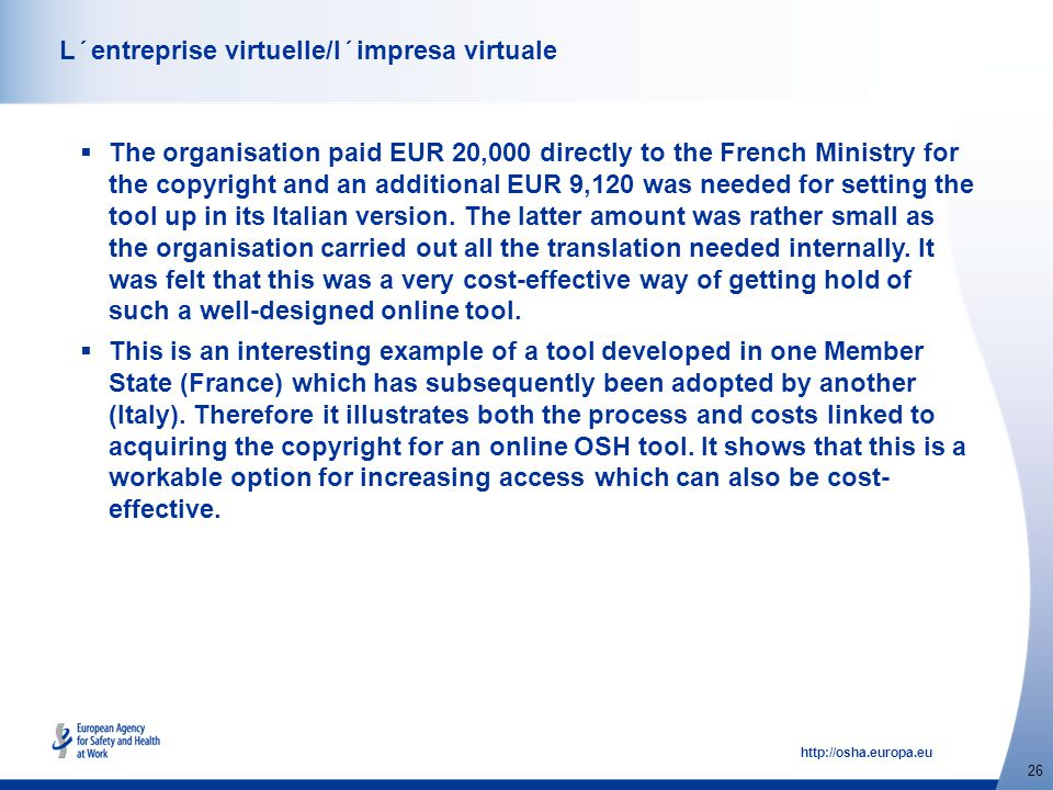http://osha.europa.eu 26 L´entreprise virtuelle/l´impresa virtuale  The organisation paid EUR 20,000 directly to the French Ministry for the copyright and an additional EUR 9,120 was needed for setting the tool up in its Italian version.