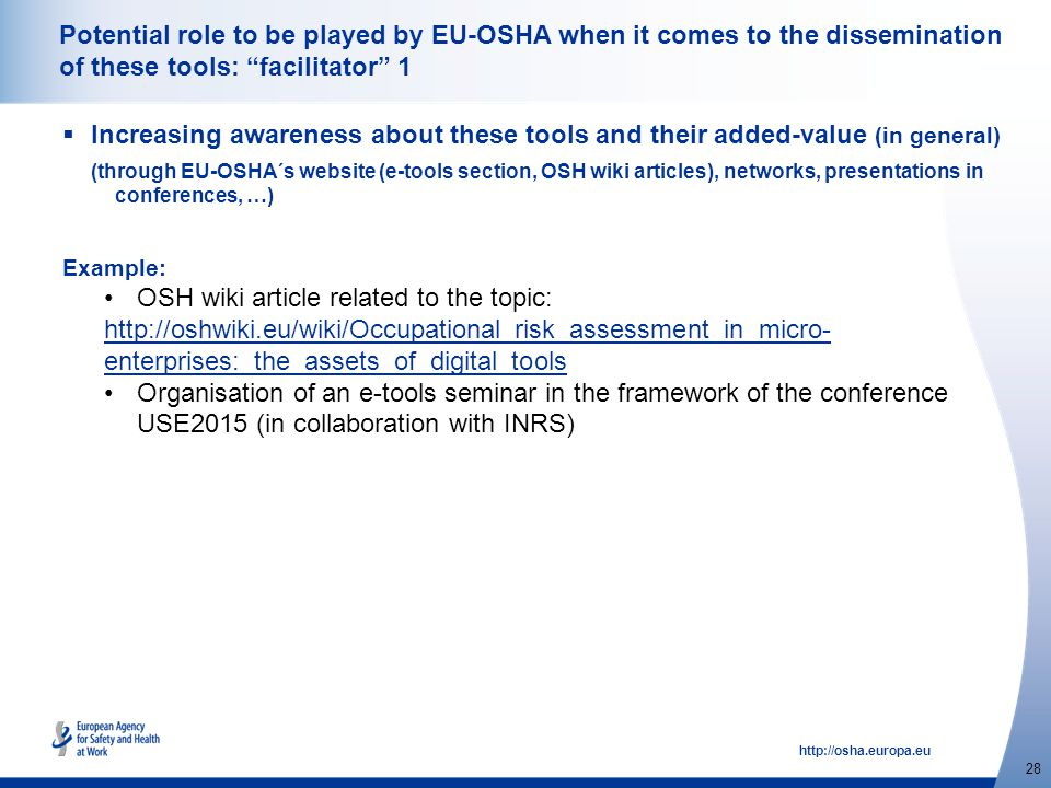 http://osha.europa.eu 28 Potential role to be played by EU-OSHA when it comes to the dissemination of these tools: facilitator 1  Increasing awareness about these tools and their added-value (in general) (through EU-OSHA´s website (e-tools section, OSH wiki articles), networks, presentations in conferences, …) Example: OSH wiki article related to the topic: http://oshwiki.eu/wiki/Occupational_risk_assessment_in_micro- enterprises:_the_assets_of_digital_tools Organisation of an e-tools seminar in the framework of the conference USE2015 (in collaboration with INRS)