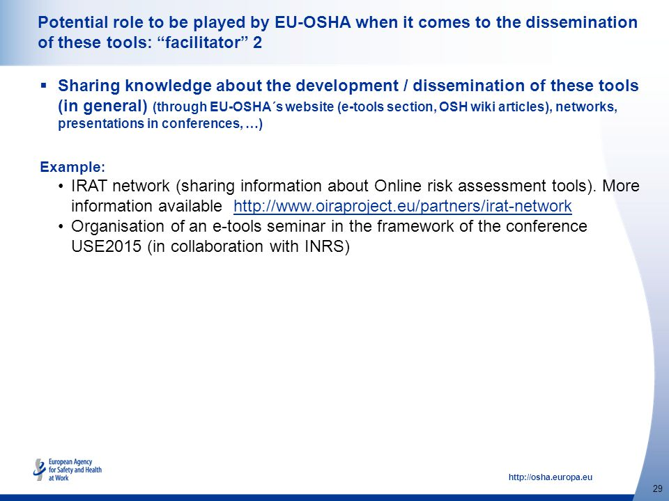 http://osha.europa.eu 29 Potential role to be played by EU-OSHA when it comes to the dissemination of these tools: facilitator 2  Sharing knowledge about the development / dissemination of these tools (in general) (through EU-OSHA´s website (e-tools section, OSH wiki articles), networks, presentations in conferences, …) Example : IRAT network (sharing information about Online risk assessment tools).