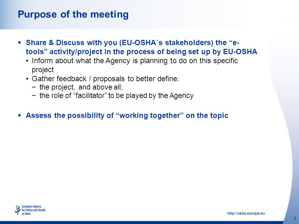 http://osha.europa.eu 3 Purpose of the meeting  Share & Discuss with you (EU-OSHA´s stakeholders) the e- tools activity/project in the process of being set up by EU-OSHA Inform about what the Agency is planning to do on this specific project Gather feedback / proposals to better define: − the project, and above all; − the role of facilitator to be played by the Agency  Assess the possibility of working together on the topic