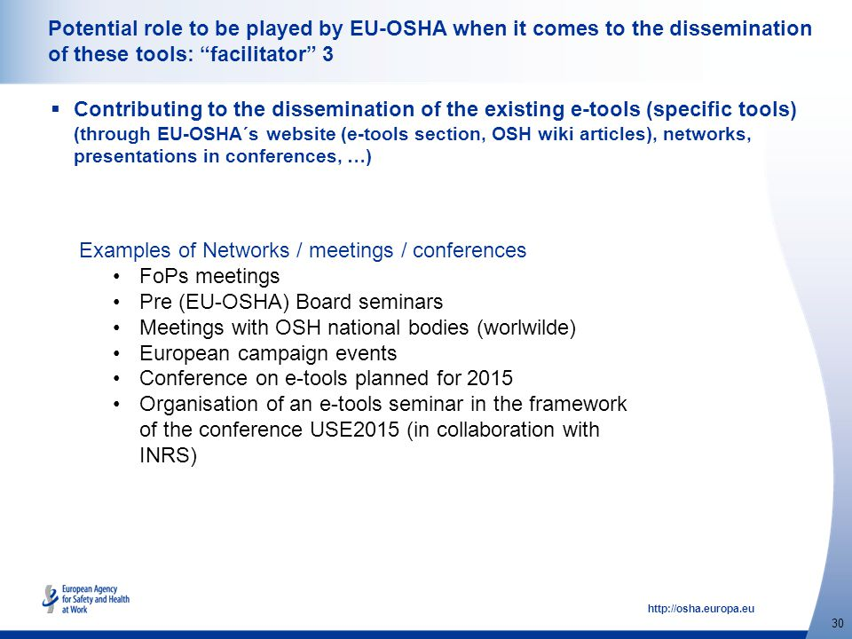 http://osha.europa.eu 30 Potential role to be played by EU-OSHA when it comes to the dissemination of these tools: facilitator 3  Contributing to the dissemination of the existing e-tools (specific tools) (through EU-OSHA´s website (e-tools section, OSH wiki articles), networks, presentations in conferences, …) Examples of Networks / meetings / conferences FoPs meetings Pre (EU-OSHA) Board seminars Meetings with OSH national bodies (worlwilde) European campaign events Conference on e-tools planned for 2015 Organisation of an e-tools seminar in the framework of the conference USE2015 (in collaboration with INRS)