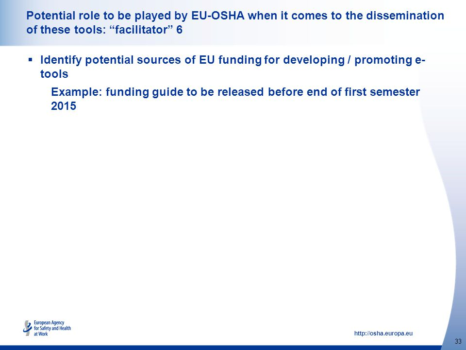 http://osha.europa.eu 33 Potential role to be played by EU-OSHA when it comes to the dissemination of these tools: facilitator 6  Identify potential sources of EU funding for developing / promoting e- tools Example: funding guide to be released before end of first semester 2015