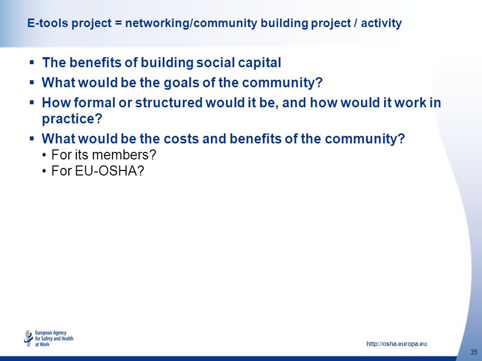http://osha.europa.eu 35 E-tools project = networking/community building project / activity  The benefits of building social capital  What would be the goals of the community.