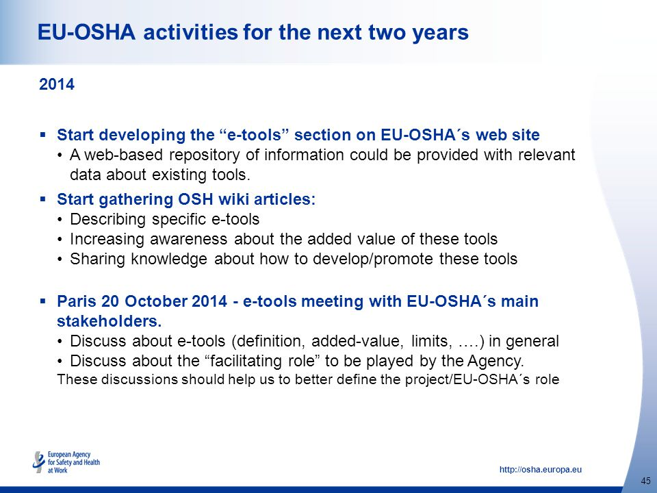 http://osha.europa.eu 45 EU-OSHA activities for the next two years 2014  Start developing the e-tools section on EU-OSHA´s web site A web-based repository of information could be provided with relevant data about existing tools.