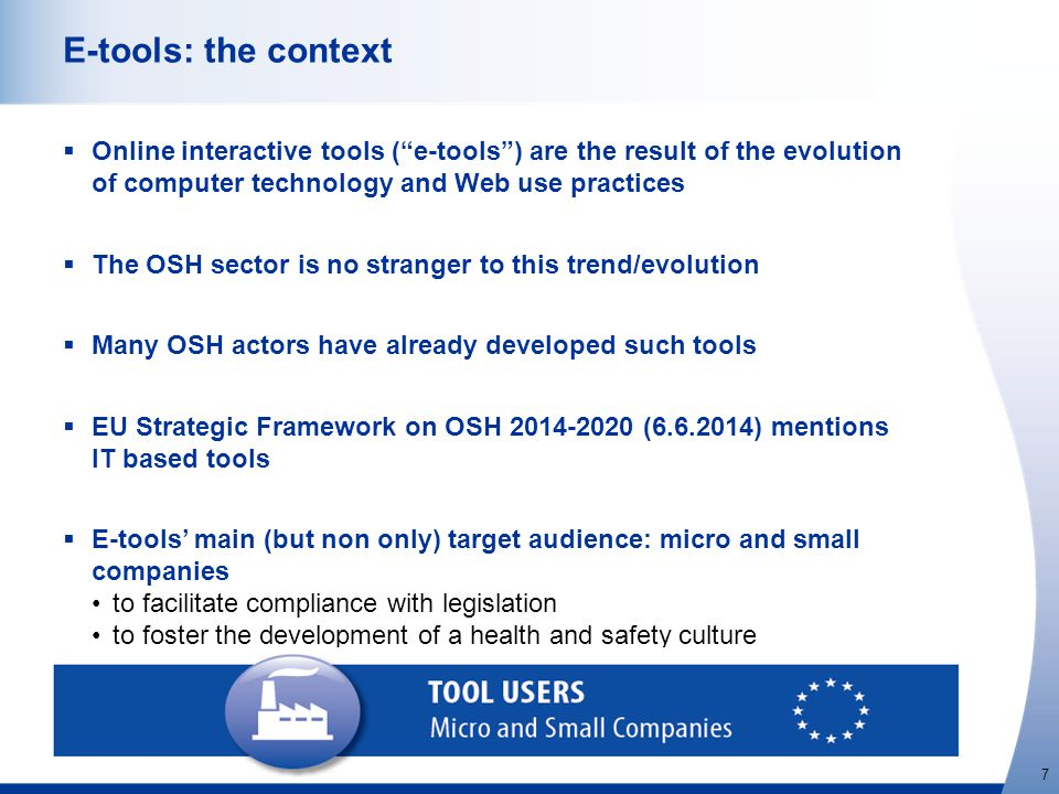 http://osha.europa.eu 7 E-tools: the context  Online interactive tools ( e-tools ) are the result of the evolution of computer technology and Web use practices  The OSH sector is no stranger to this trend/evolution  Many OSH actors have already developed such tools  EU Strategic Framework on OSH 2014-2020 (6.6.2014) mentions IT based tools  E-tools' main (but non only) target audience: micro and small companies to facilitate compliance with legislation to foster the development of a health and safety culture