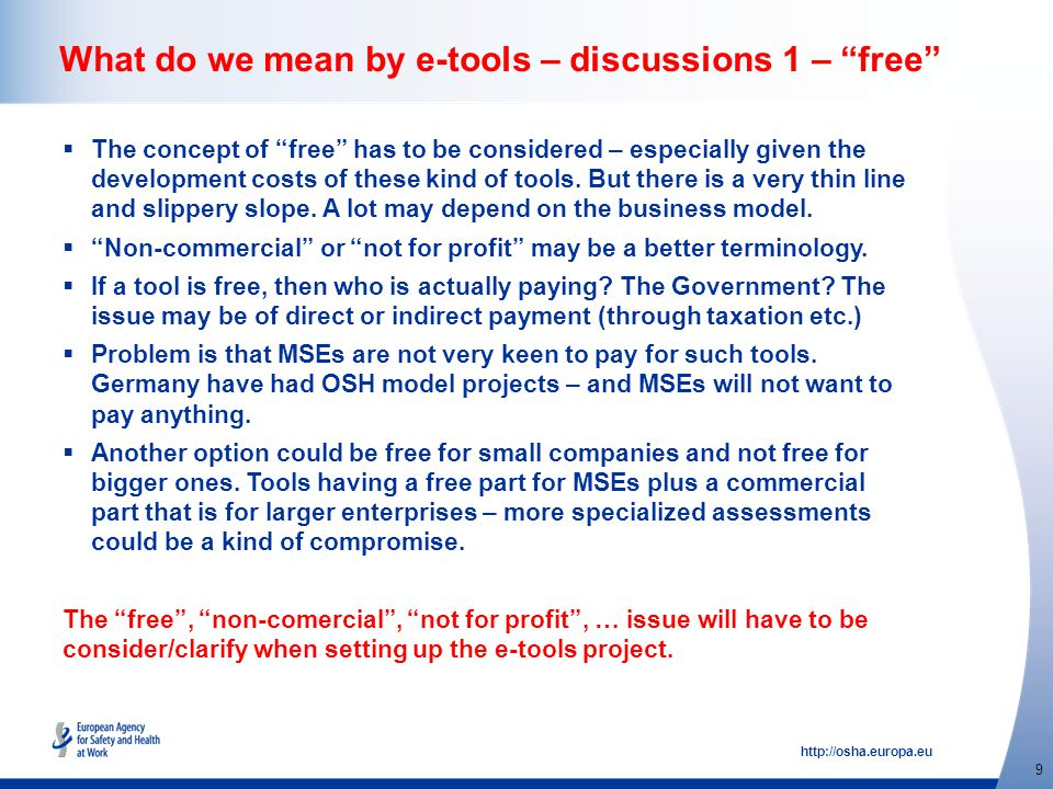 http://osha.europa.eu 9 What do we mean by e-tools – discussions 1 – free  The concept of free has to be considered – especially given the development costs of these kind of tools.