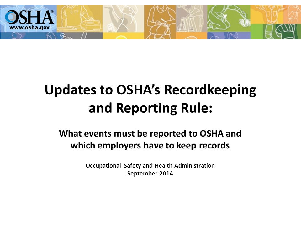 www.osha.gov Updates to OSHA's Recordkeeping and Reporting Rule: What events must be reported to OSHA and which employers have to keep records Occupational Safety and Health Administration September 2014