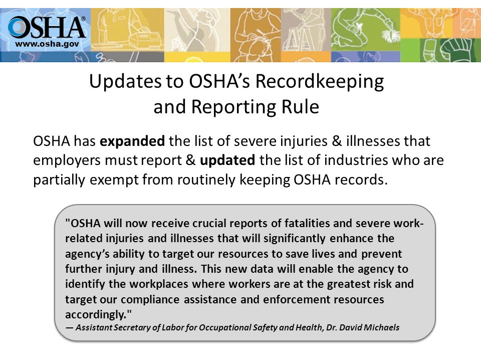 Updates to OSHA's Recordkeeping and Reporting Rule OSHA has expanded the list of severe injuries & illnesses that employers must report & updated the list of industries who are partially exempt from routinely keeping OSHA records.