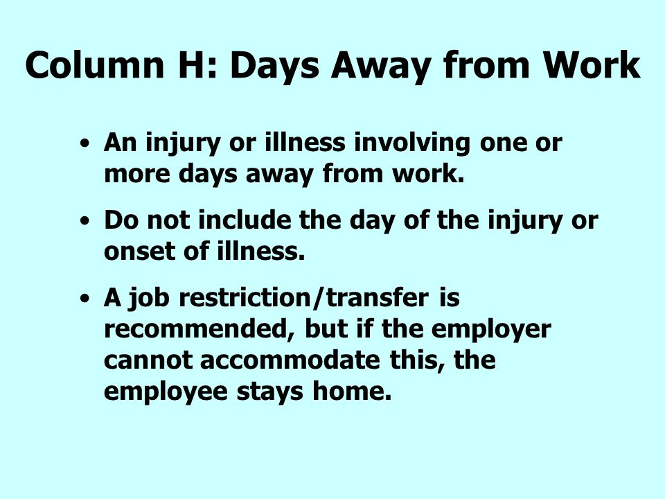 Column H: Days Away from Work An injury or illness involving one or more days away from work. Do not include the day of the injury or onset of illness