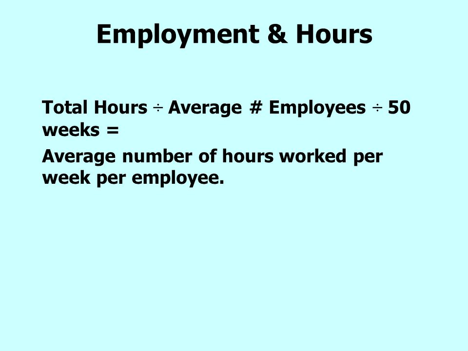 Employment & Hours Total Hours ÷ Average # Employees ÷ 50 weeks = Average number of hours worked per week per employee.
