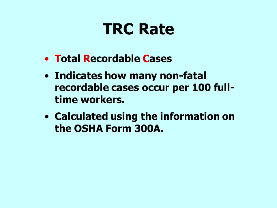 TRC Rate Total Recordable Cases Indicates how many non-fatal recordable cases occur per 100 full- time workers. Calculated using the information on th