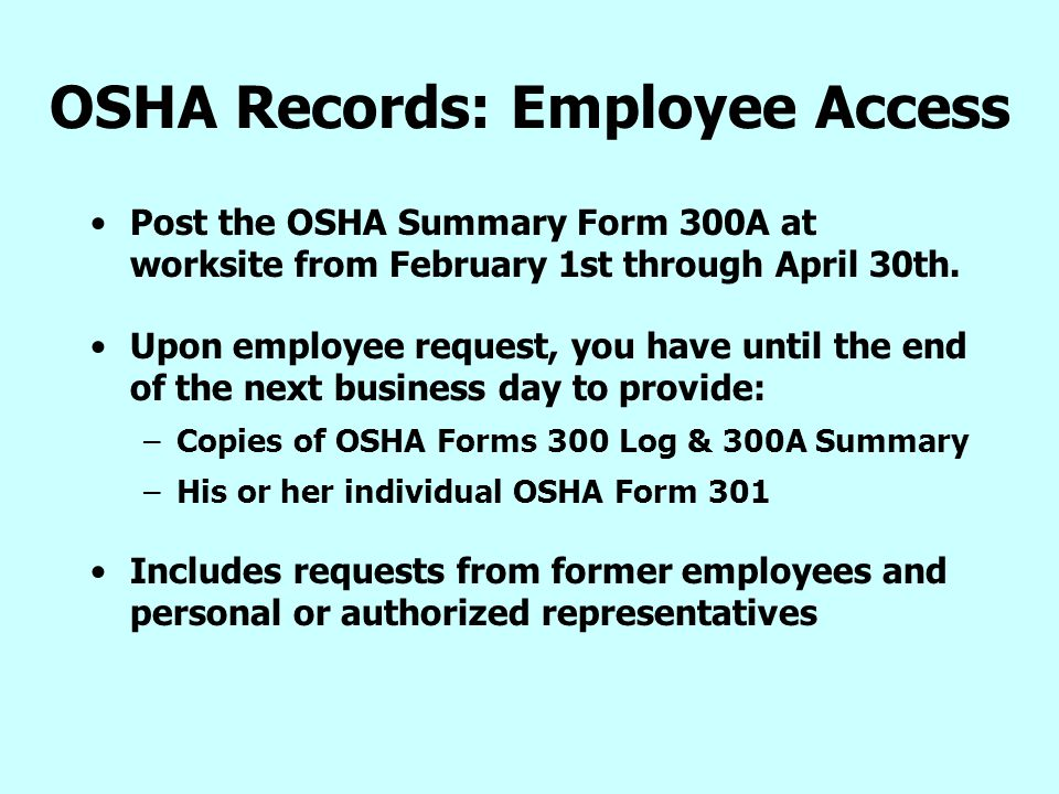 OSHA Records: Employee Access Post the OSHA Summary Form 300A at worksite from February 1st through April 30th. Upon employee request, you have until