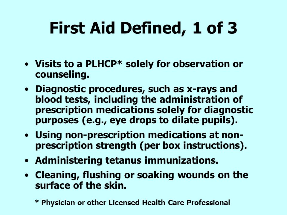 First Aid Defined, 1 of 3 Visits to a PLHCP* solely for observation or counseling. Diagnostic procedures, such as x-rays and blood tests, including th