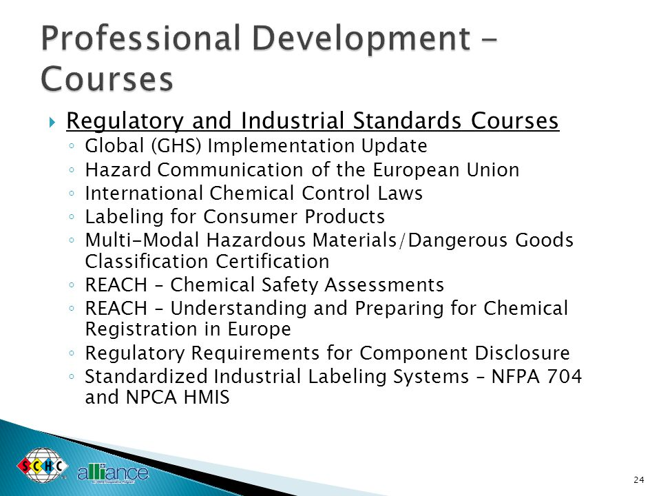  Regulatory and Industrial Standards Courses ◦ Global (GHS) Implementation Update ◦ Hazard Communication of the European Union ◦ International Chemical Control Laws ◦ Labeling for Consumer Products ◦ Multi-Modal Hazardous Materials/Dangerous Goods Classification Certification ◦ REACH – Chemical Safety Assessments ◦ REACH – Understanding and Preparing for Chemical Registration in Europe ◦ Regulatory Requirements for Component Disclosure ◦ Standardized Industrial Labeling Systems – NFPA 704 and NPCA HMIS 24