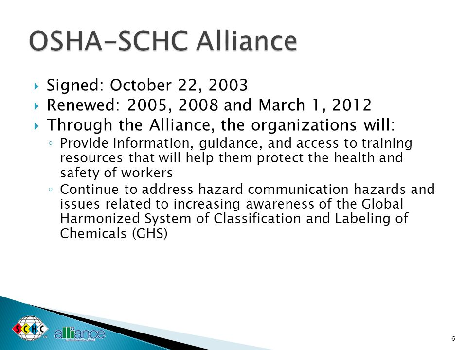 Signed: October 22, 2003  Renewed: 2005, 2008 and March 1, 2012  Through the Alliance, the organizations will: ◦ Provide information, guidance, and access to training resources that will help them protect the health and safety of workers ◦ Continue to address hazard communication hazards and issues related to increasing awareness of the Global Harmonized System of Classification and Labeling of Chemicals (GHS) 6