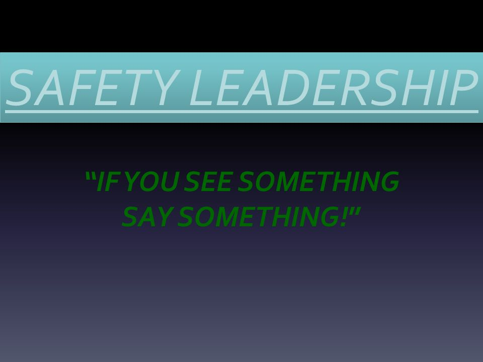 SAFETY LEADERSHIP IF YOU SEE SOMETHING SAY SOMETHING!
