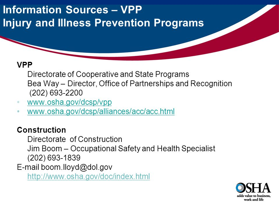 Information Sources – VPP Injury and Illness Prevention Programs VPP Directorate of Cooperative and State Programs Bea Way – Director, Office of Partnerships and Recognition (202) 693-2200 www.osha.gov/dcsp/vpp www.osha.gov/dcsp/alliances/acc/acc.html Construction Directorate of Construction Jim Boom – Occupational Safety and Health Specialist (202) 693-1839 E-mail boom.lloyd@dol.gov http://www.osha.gov/doc/index.html