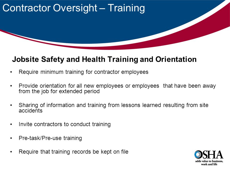 Contractor Oversight – Training Jobsite Safety and Health Training and Orientation Require minimum training for contractor employees Provide orientation for all new employees or employees that have been away from the job for extended period Sharing of information and training from lessons learned resulting from site accidents Invite contractors to conduct training Pre-task/Pre-use training Require that training records be kept on file