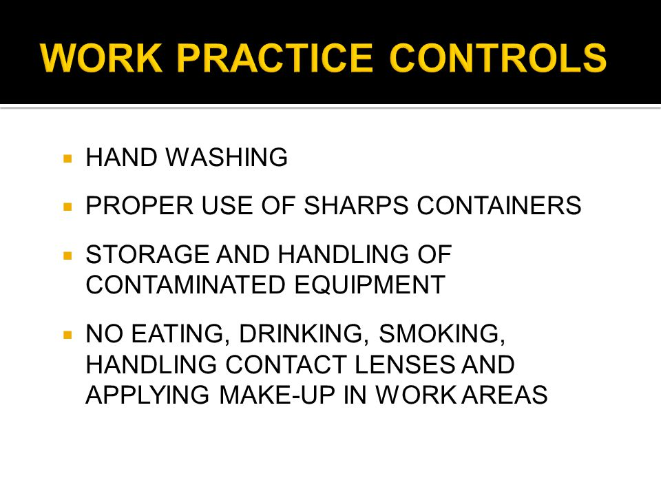  HAND WASHING  PROPER USE OF SHARPS CONTAINERS  STORAGE AND HANDLING OF CONTAMINATED EQUIPMENT  NO EATING, DRINKING, SMOKING, HANDLING CONTACT LENSES AND APPLYING MAKE-UP IN WORK AREAS