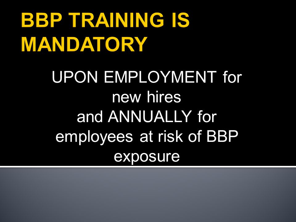 UPON EMPLOYMENT for new hires and ANNUALLY for employees at risk of BBP exposure
