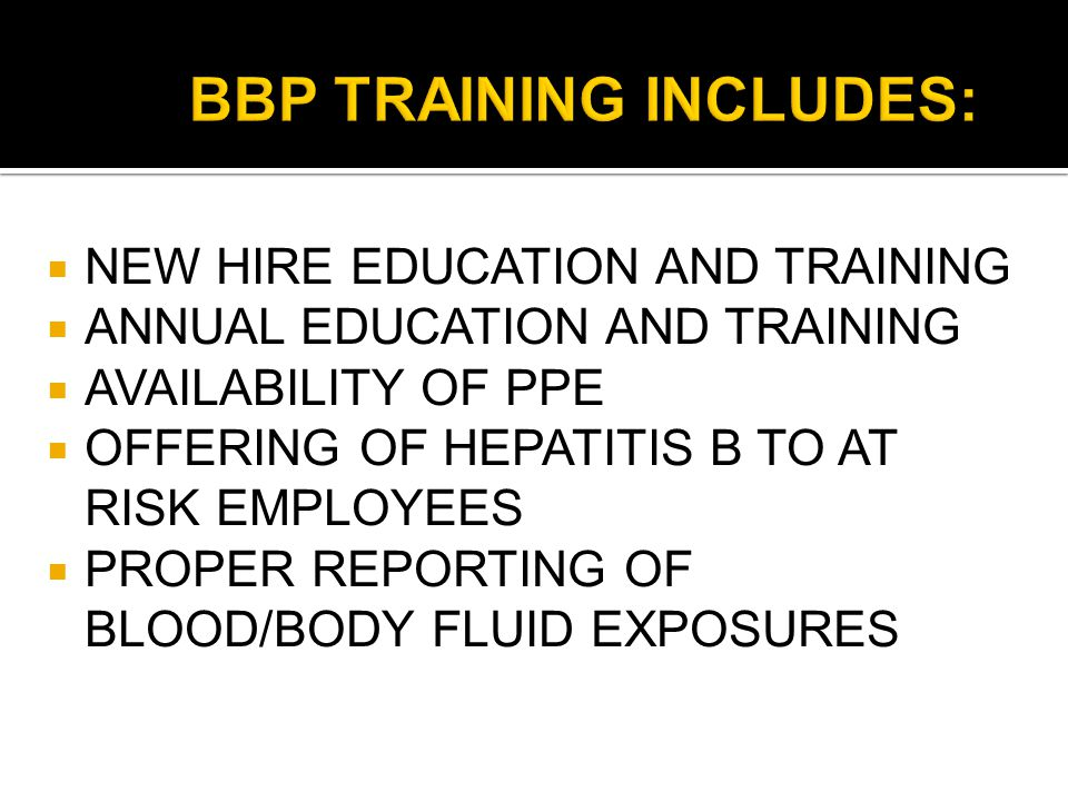  NEW HIRE EDUCATION AND TRAINING  ANNUAL EDUCATION AND TRAINING  AVAILABILITY OF PPE  OFFERING OF HEPATITIS B TO AT RISK EMPLOYEES  PROPER REPORTING OF BLOOD/BODY FLUID EXPOSURES