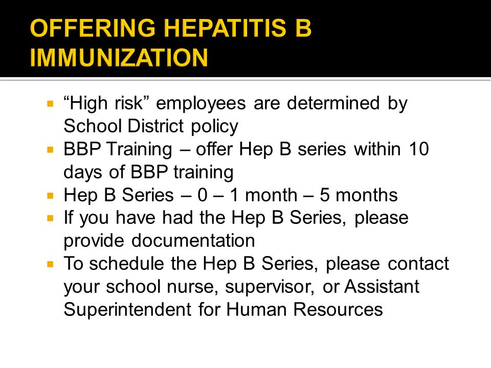  High risk employees are determined by School District policy  BBP Training – offer Hep B series within 10 days of BBP training  Hep B Series – 0 – 1 month – 5 months  If you have had the Hep B Series, please provide documentation  To schedule the Hep B Series, please contact your school nurse, supervisor, or Assistant Superintendent for Human Resources