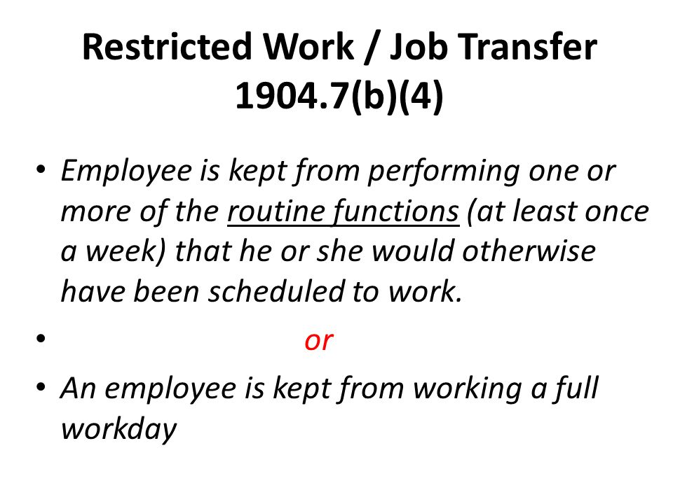 Restricted Work / Job Transfer 1904.7(b)(4) Employee is kept from performing one or more of the routine functions (at least once a week) that he or she would otherwise have been scheduled to work.