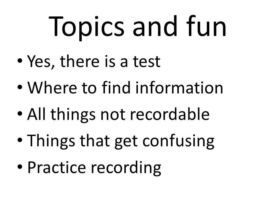 Topics and fun Yes, there is a test Where to find information All things not recordable Things that get confusing Practice recording