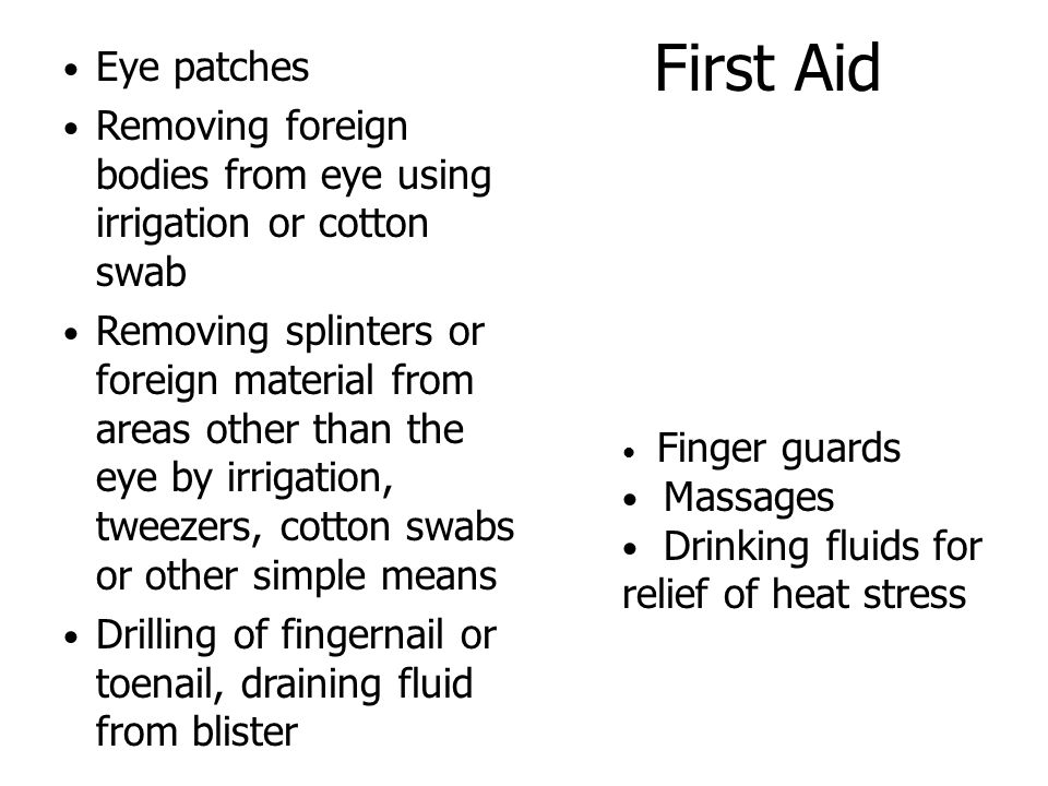 First Aid Eye patches Removing foreign bodies from eye using irrigation or cotton swab Removing splinters or foreign material from areas other than the eye by irrigation, tweezers, cotton swabs or other simple means Drilling of fingernail or toenail, draining fluid from blister Finger guards Massages Drinking fluids for relief of heat stress