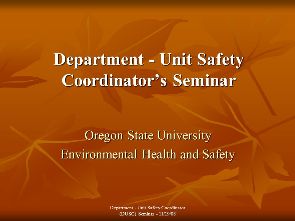 Department - Unit Safety Coordinator's Seminar Oregon State University Environmental Health and Safety Department - Unit Safety Coordinator (DUSC) Seminar - 11/19/08